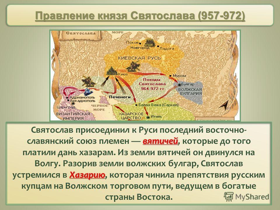 вятичей Хазарию Святослав присоединил к Руси последний восточно славянский союз племен вятичей, которые до того платили дань хазарам. Из земли вятичей он двинулся на Волгу. Разорив земли волжских булгар, Святослав устремился в Хазарию, которая чинил