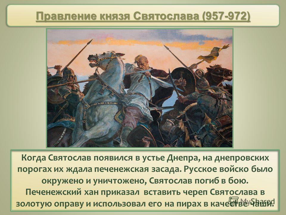 Когда Святослав появился в устье Днепра, на днепровских порогах их ждала печенежская засада. Русское войско было окружено и уничтожено, Святослав погиб в бою. Печенежский хан приказал вставить череп Святослава в золотую оправу и использовал его на пи