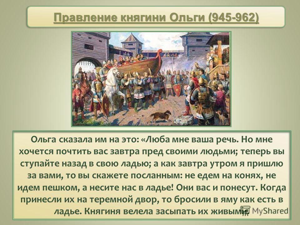 Ольга сказала им на это: «Люба мне ваша речь. Но мне хочется почтить вас завтра пред своими людьми; теперь вы ступайте назад в свою ладью; а как завтра утром я пришлю за вами, то вы скажете посланным: не едем на конях, не идем пешком, а несите нас в