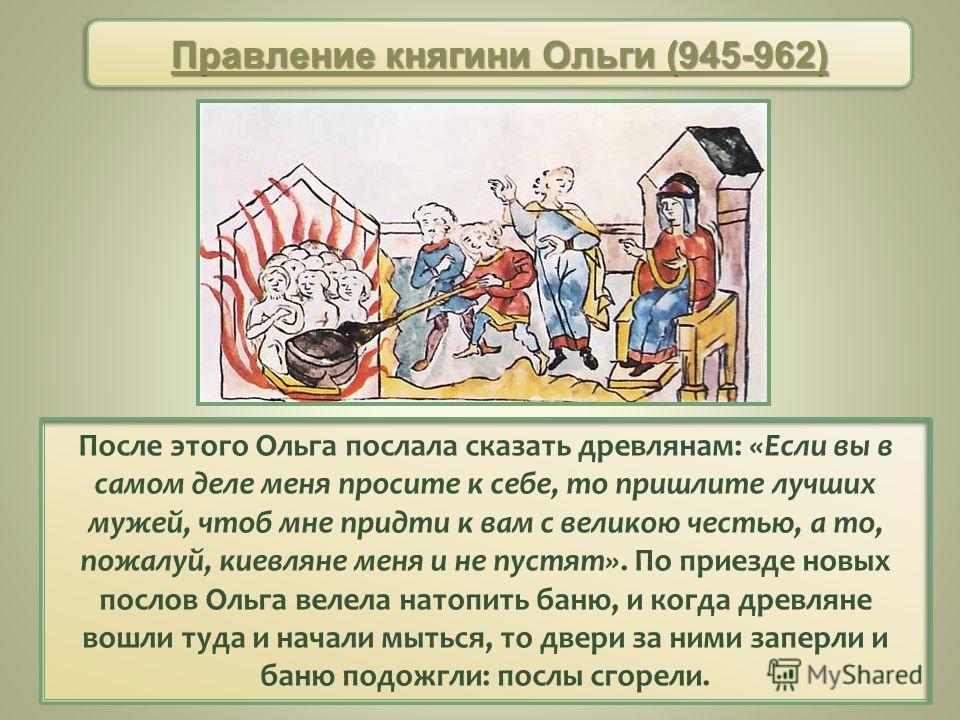 После этого Ольга послала сказать древлянам: «Если вы в самом деле меня просите к себе, то пришлите лучших мужей, чтоб мне придти к вам с великою честью, а то, пожалуй, киевляне меня и не пустят». По приезде новых послов Ольга велела натопить баню, и