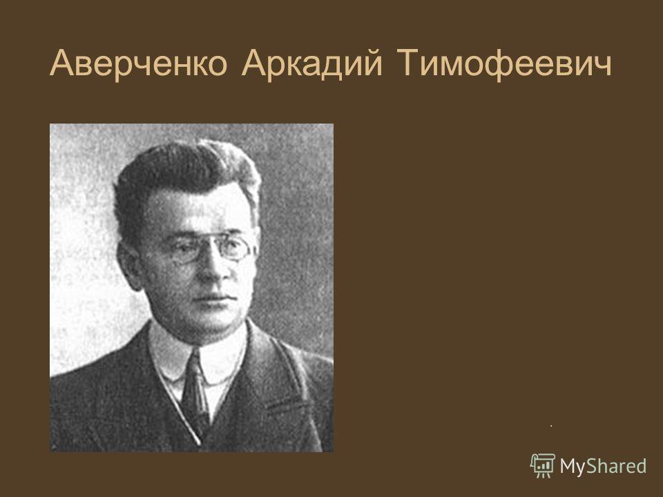 . Аверченко Аркадий Тимофеевич