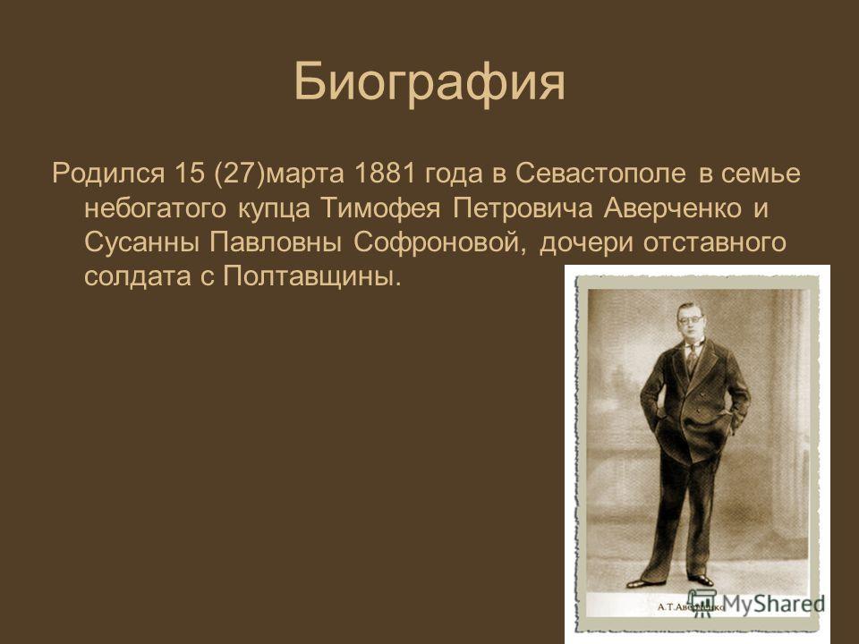 Биография Родился 15 (27)марта 1881 года в Севастополе в семье небогатого купца Тимофея Петровича Аверченко и Сусанны Павловны Софроновой, дочери отставного солдата с Полтавщины.