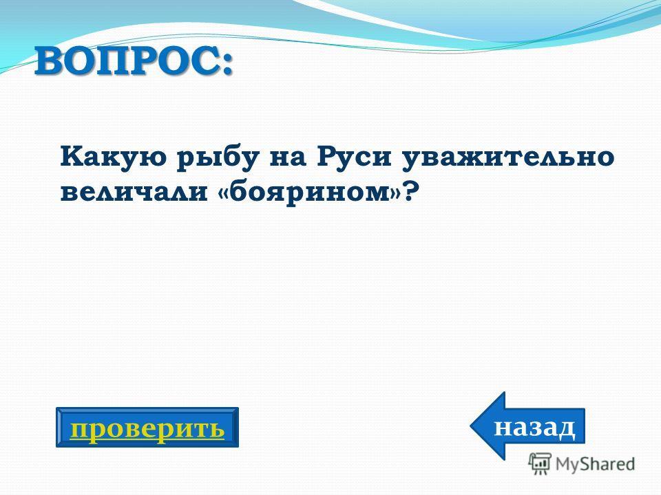 ВОПРОС: Какую рыбу на Руси уважительно величали «боярином»? назад проверить