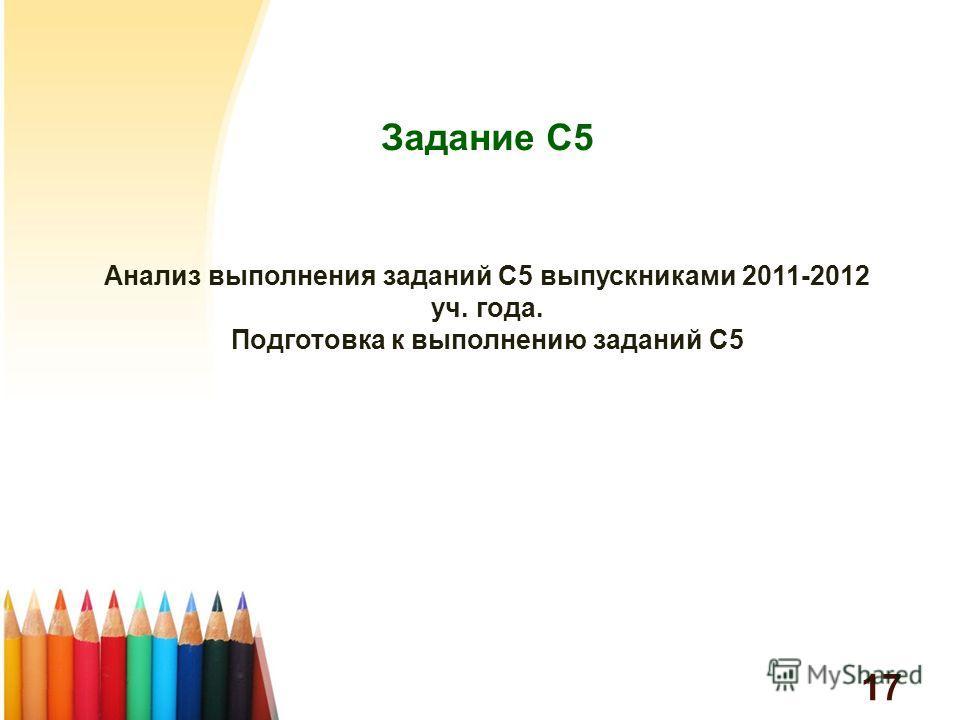 Анализ выполнения заданий С5 выпускниками 2011-2012 уч. года. Подготовка к выполнению заданий С5 Задание С5 17