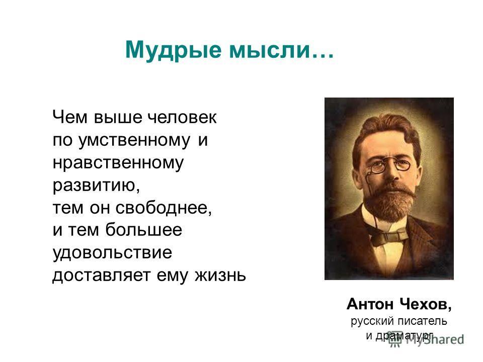 Чем выше человек по умственному и нравственному развитию, тем он свободнее, и тем большее удовольствие доставляет ему жизнь Антон Чехов, русский писатель и драматург Мудрые мысли…