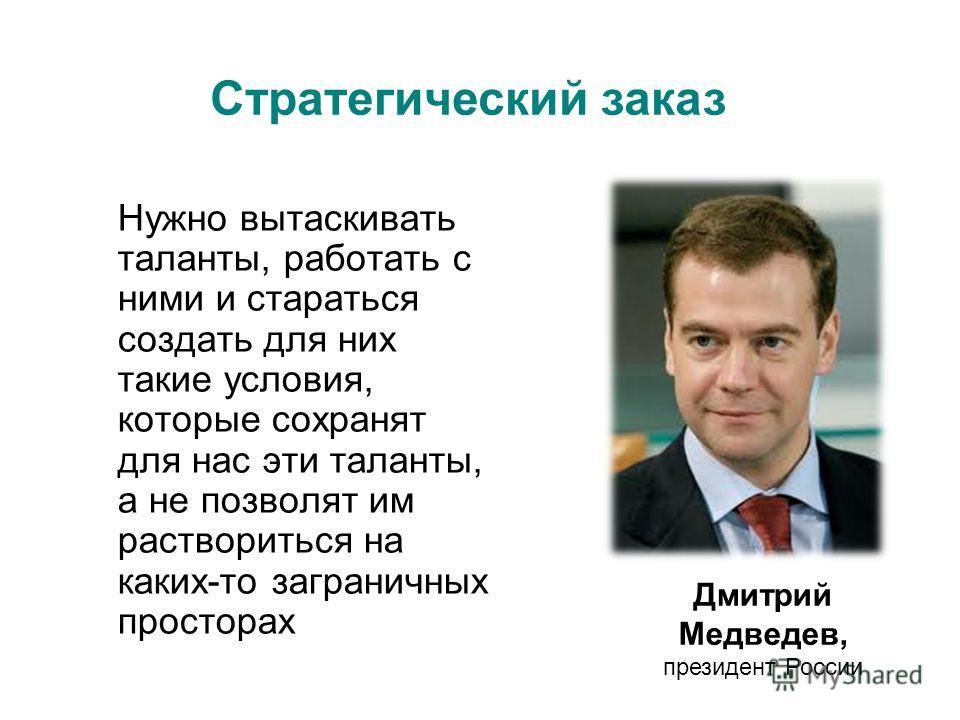 Нужно вытаскивать таланты, работать с ними и стараться создать для них такие условия, которые сохранят для нас эти таланты, а не позволят им раствориться на каких-то заграничных просторах Дмитрий Медведев, президент России Стратегический заказ