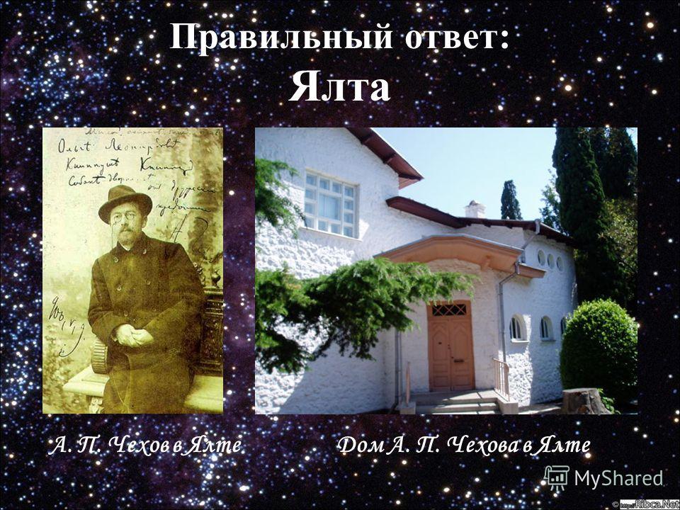 Правильный ответ: Правильный ответ: Ялта Дом А. П. Чехова в ЯлтеА. П. Чехов в Ялте