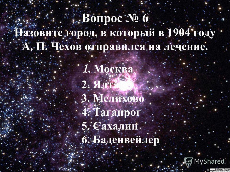 Вопрос 6 Вопрос 6 Назовите город, в который в 1904 году А. П. Чехов отправился на лечение. 1. Москва 2. Ялта 3. Мелихово 4. Таганрог 5. Сахалин 6. Баденвейлер