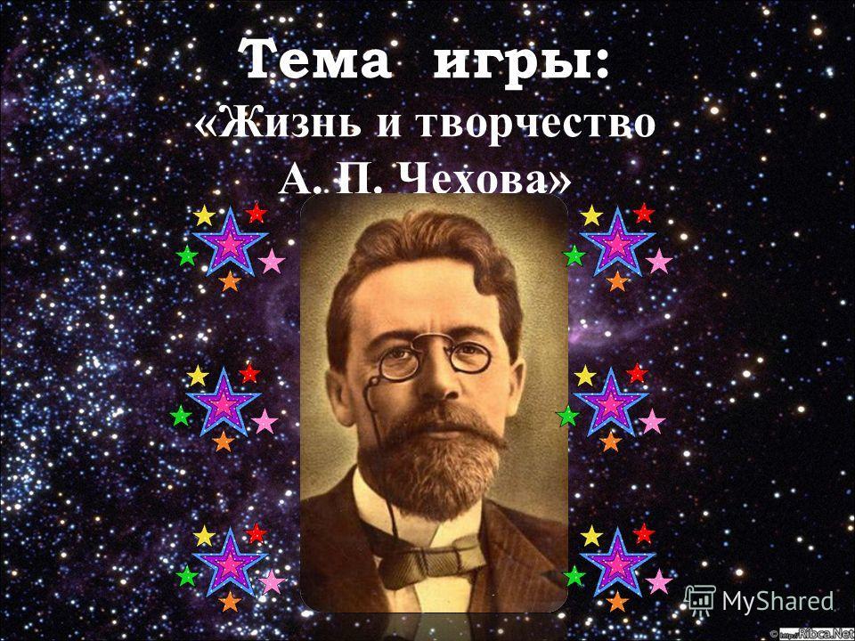 Тема игры: Тема игры: «Жизнь и творчество А. П. Чехова»