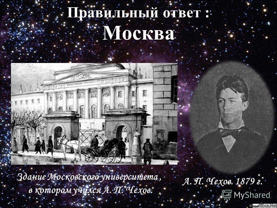 Правильный ответ : Правильный ответ : Москва Здание Московского университета, в котором учился А. П. Чехов. А. П. Чехов. 1879 г.