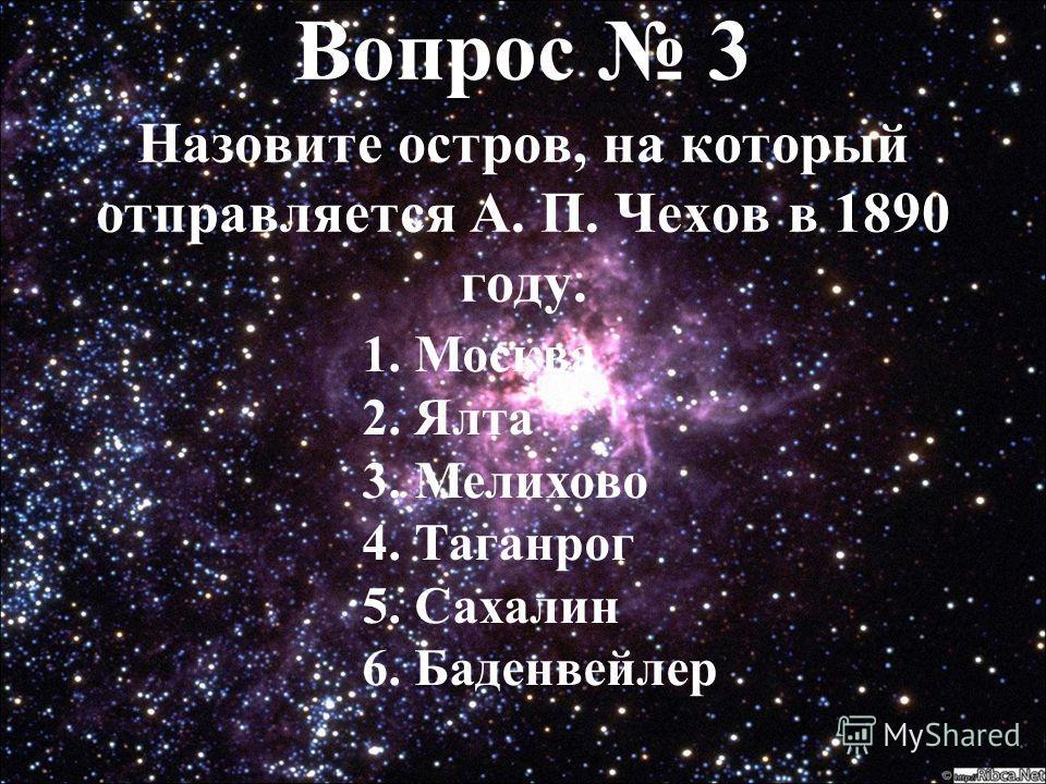 Вопрос 3 Вопрос 3 Назовите остров, на который отправляется А. П. Чехов в 1890 году. 1. Москва 2. Ялта 3. Мелихово 4. Таганрог 5. Сахалин 6. Баденвейлер