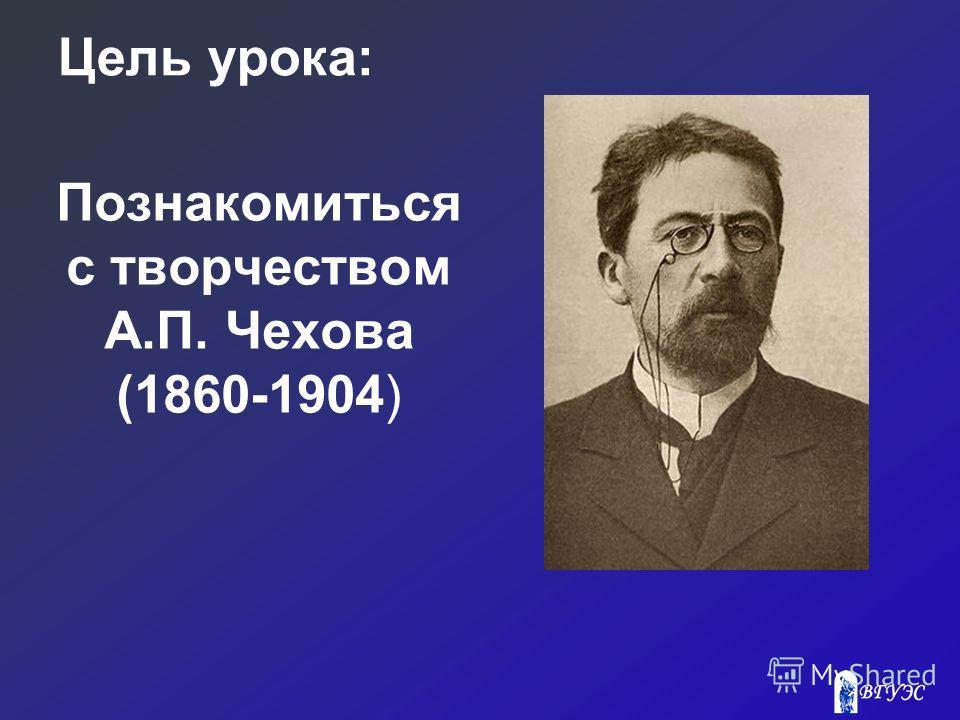 Цель урока: Познакомиться с творчеством А.П. Чехова (1860-1904)