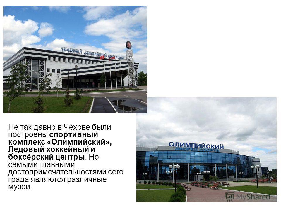 Не так давно в Чехове были построены спортивный комплекс «Олимпийский», Ледовый хоккейный и боксёрский центры. Но самыми главными достопримечательностями сего града являются различные музеи.