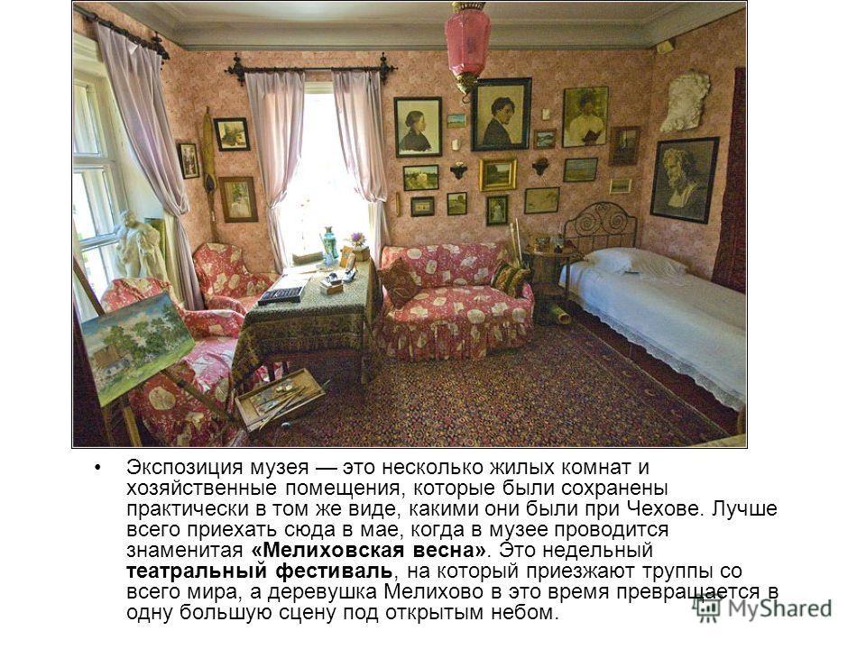 Экспозиция музея это несколько жилых комнат и хозяйственные помещения, которые были сохранены практически в том же виде, какими они были при Чехове. Лучше всего приехать сюда в мае, когда в музее проводится знаменитая «Мелиховская весна». Это недельн