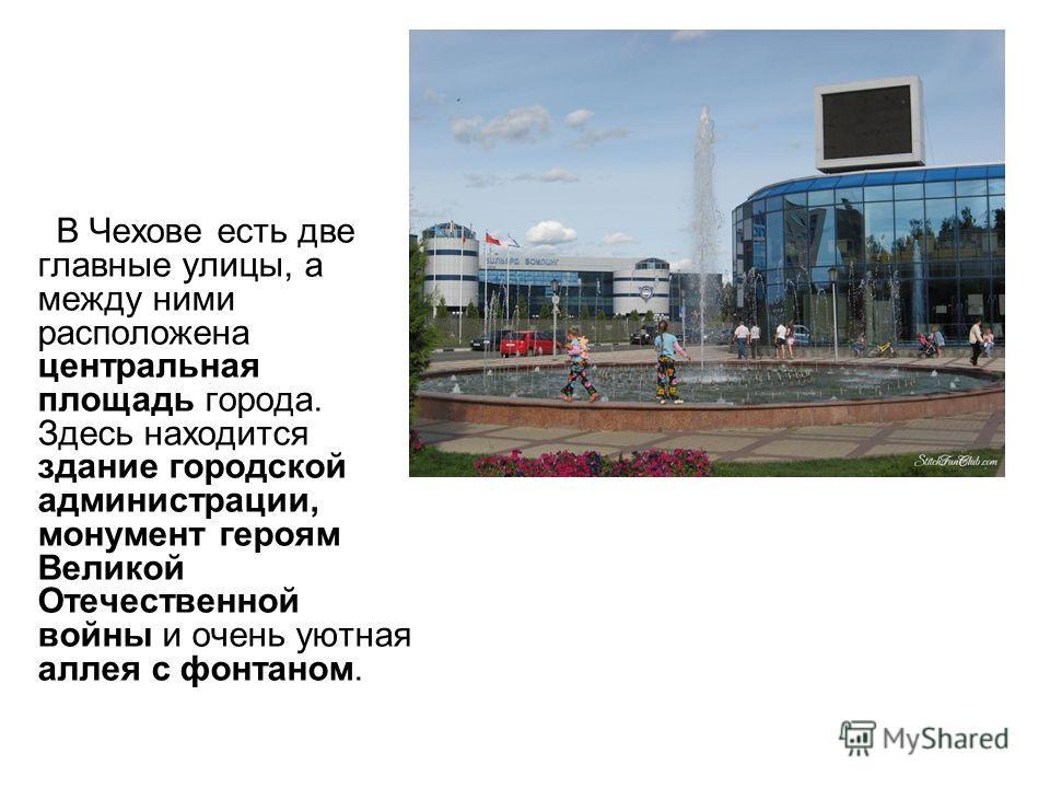 В Чехове есть две главные улицы, а между ними расположена центральная площадь города. Здесь находится здание городской администрации, монумент героям Великой Отечественной войны и очень уютная аллея с фонтаном.
