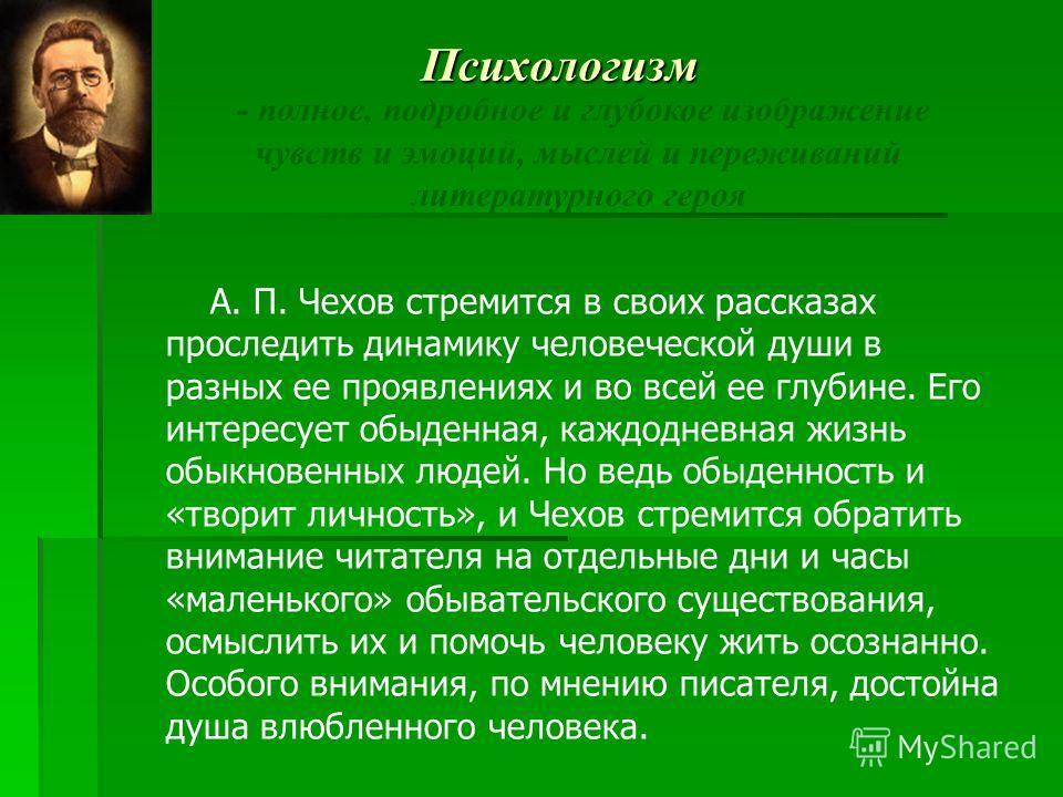 Психологизм - полное, подробное и глубокое изображение чувств и эмоций, мыслей и переживаний литературного героя А. П. Чехов стремится в своих рассказах проследить динамику человеческой души в разных ее проявлениях и во всей ее глубине. Его интересуе