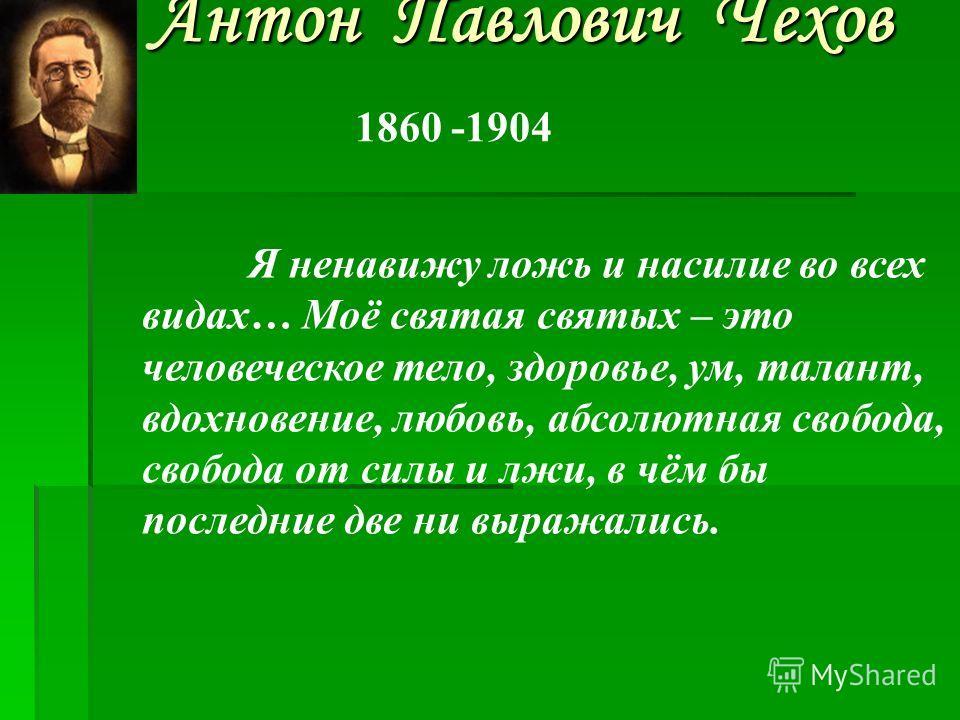Антон Павлович Чехов 1860 -1904 Я ненавижу ложь и насилие во всех видах… Моё святая святых – это человеческое тело, здоровье, ум, талант, вдохновение, любовь, абсолютная свобода, свобода от силы и лжи, в чём бы последние две ни выражались.