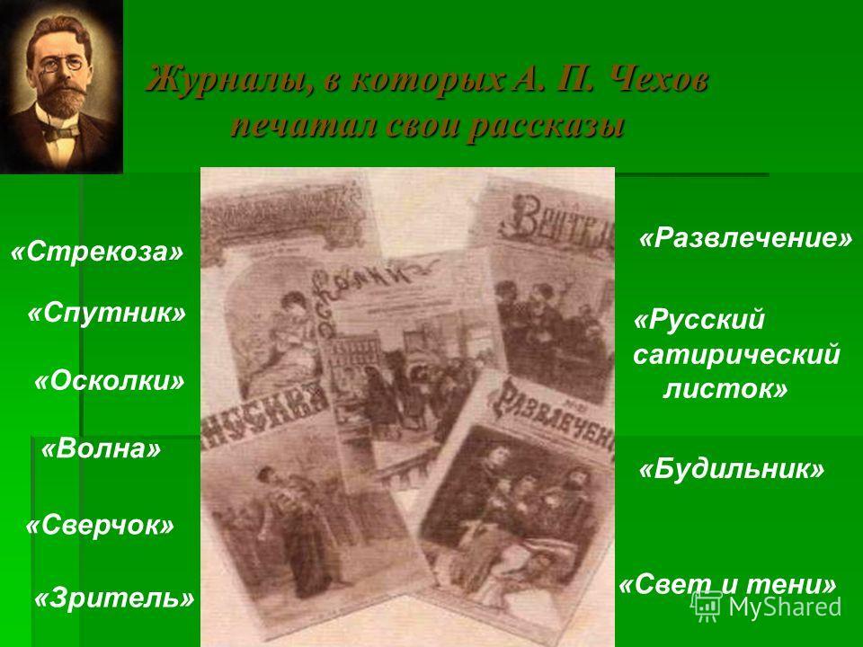 Журналы, в которых А. П. Чехов печатал свои рассказы «Стрекоза» «Спутник» «Осколки» «Волна» «Сверчок» «Зритель» «Развлечение» «Русский сатирический листок» «Свет и тени» «Будильник»