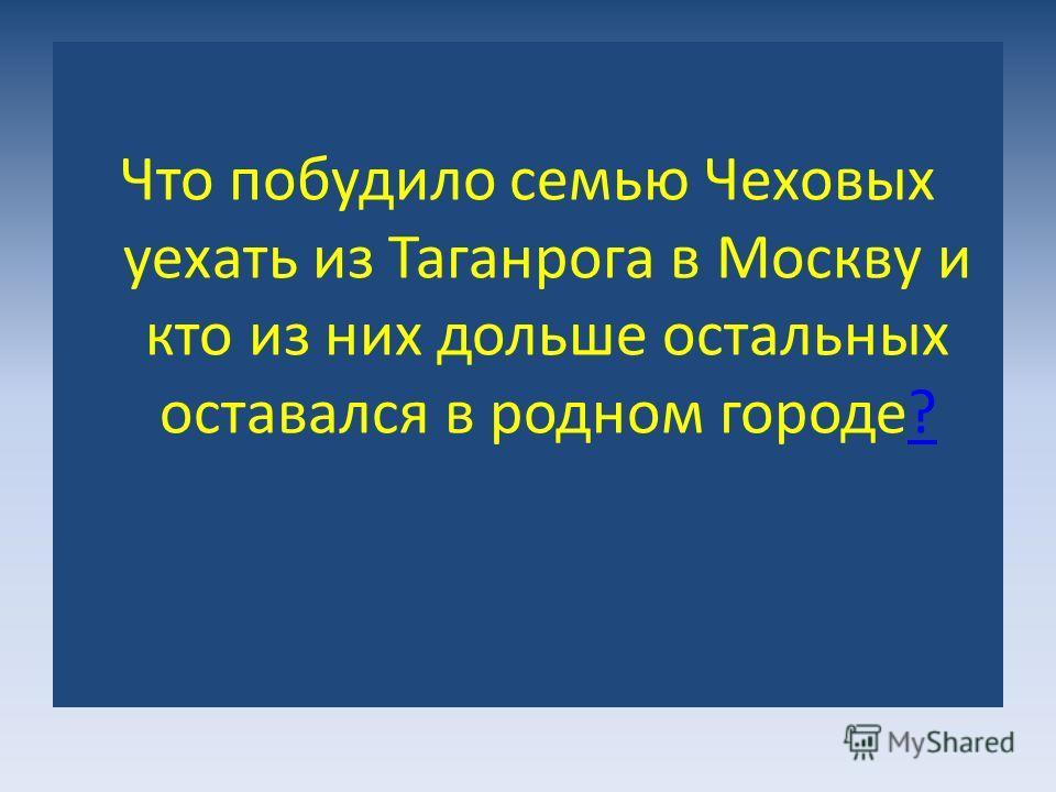 Что побудило семью Чеховых уехать из Таганрога в Москву и кто из них дольше остальных оставался в родном городе??