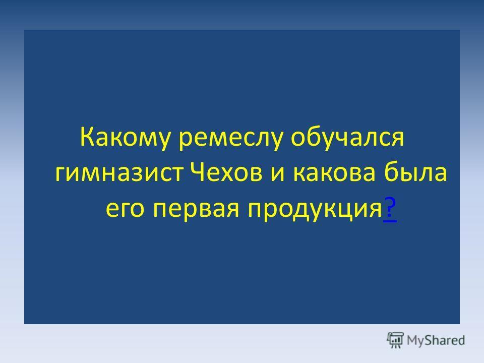 Какому ремеслу обучался гимназист Чехов и какова была его первая продукция??