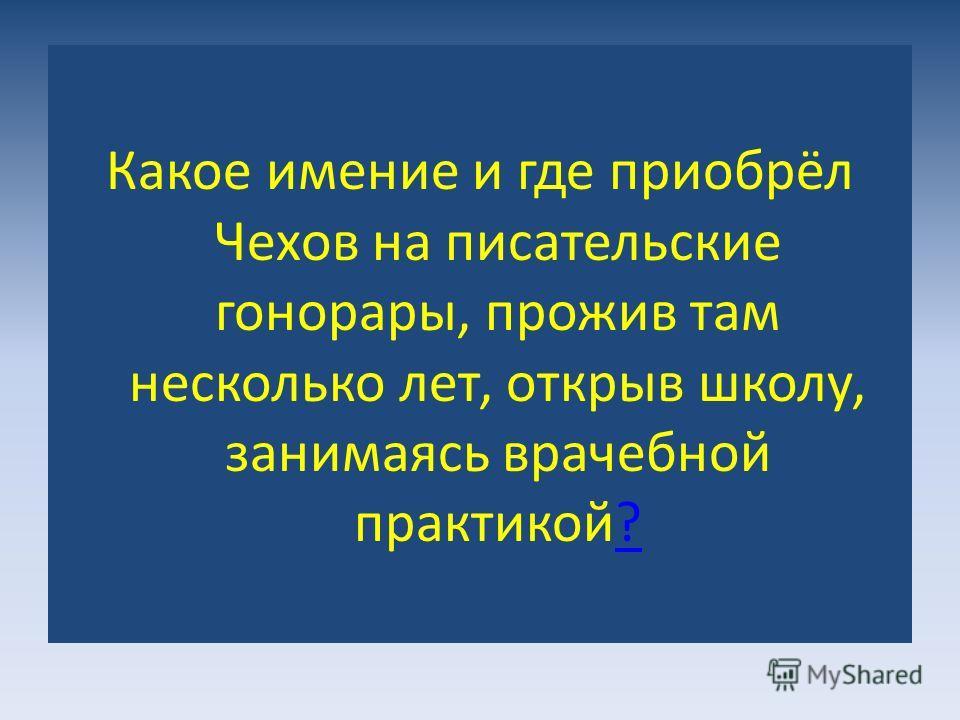 Какое имение и где приобрёл Чехов на писательские гонорары, прожив там несколько лет, открыв школу, занимаясь врачебной практикой??