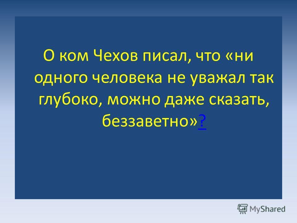 О ком Чехов писал, что «ни одного человека не уважал так глубоко, можно даже сказать, беззаветно»??