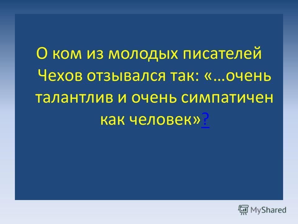 О ком из молодых писателей Чехов отзывался так: «…очень талантлив и очень симпатичен как человек»??