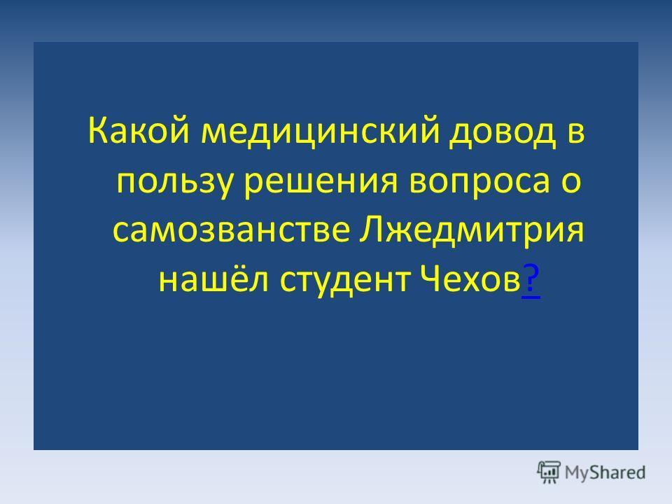 Какой медицинский довод в пользу решения вопроса о самозванстве Лжедмитрия нашёл студент Чехов??