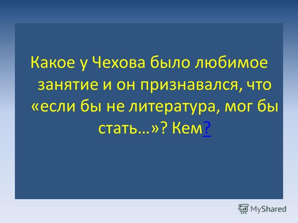 Какое у Чехова было любимое занятие и он признавался, что «если бы не литература, мог бы стать…»? Кем??