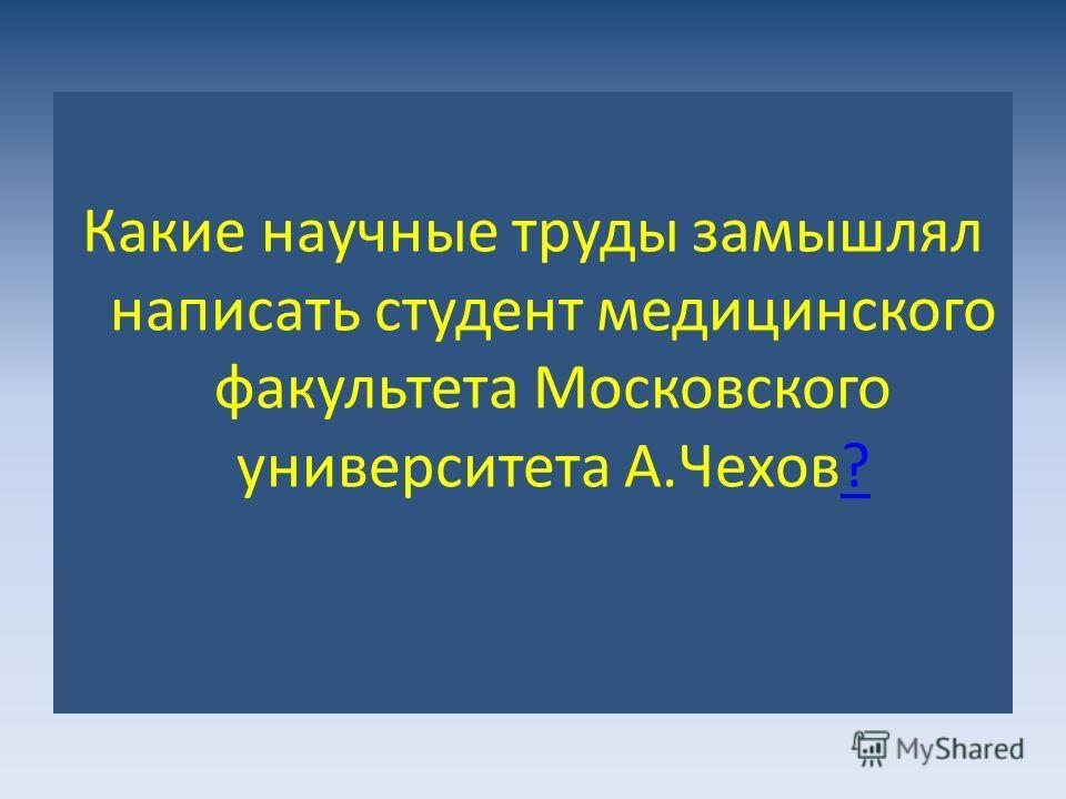 Какие научные труды замышлял написать студент медицинского факультета Московского университета А.Чехов??