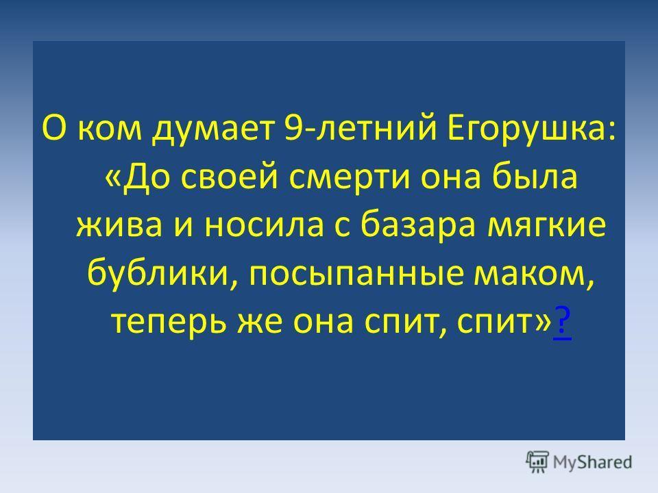 О ком думает 9-летний Егорушка: «До своей смерти она была жива и носила с базара мягкие бублики, посыпанные маком, теперь же она спит, спит»??