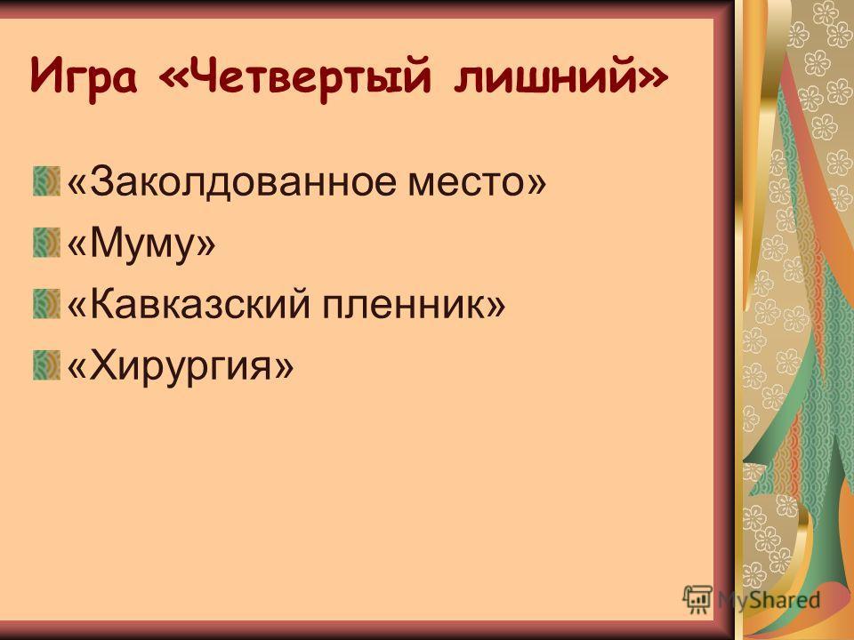 Игра «Четвертый лишний» «Заколдованное место» «Муму» «Кавказский пленник» «Хирургия»