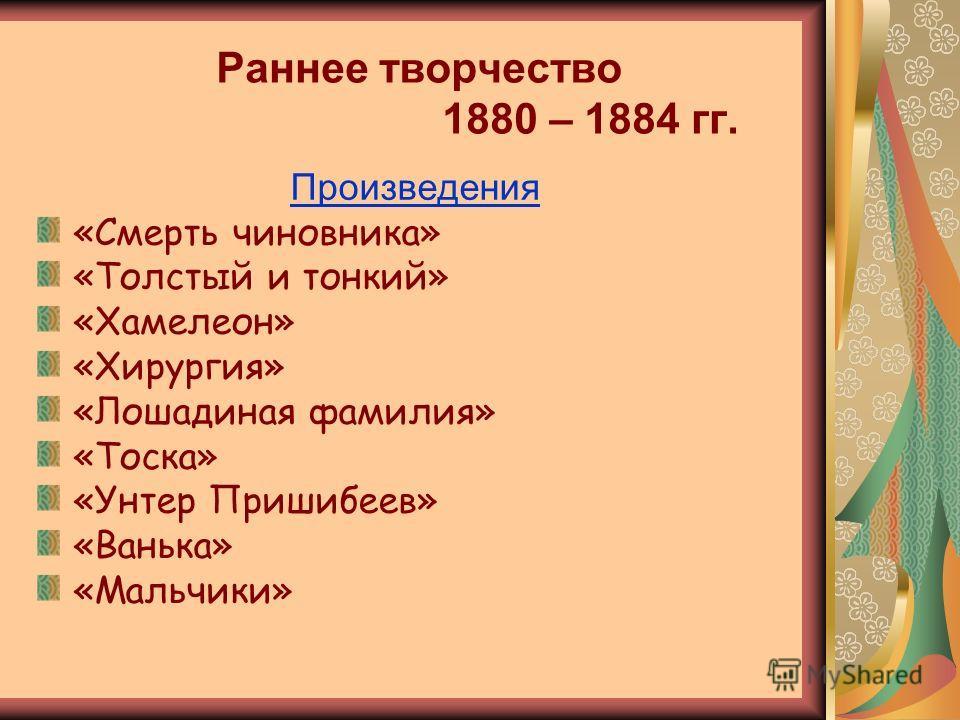 Раннее творчество 1880 – 1884 гг. Произведения «Смерть чиновника» «Толстый и тонкий» «Хамелеон» «Хирургия» «Лошадиная фамилия» «Тоска» «Унтер Пришибеев» «Ванька» «Мальчики»