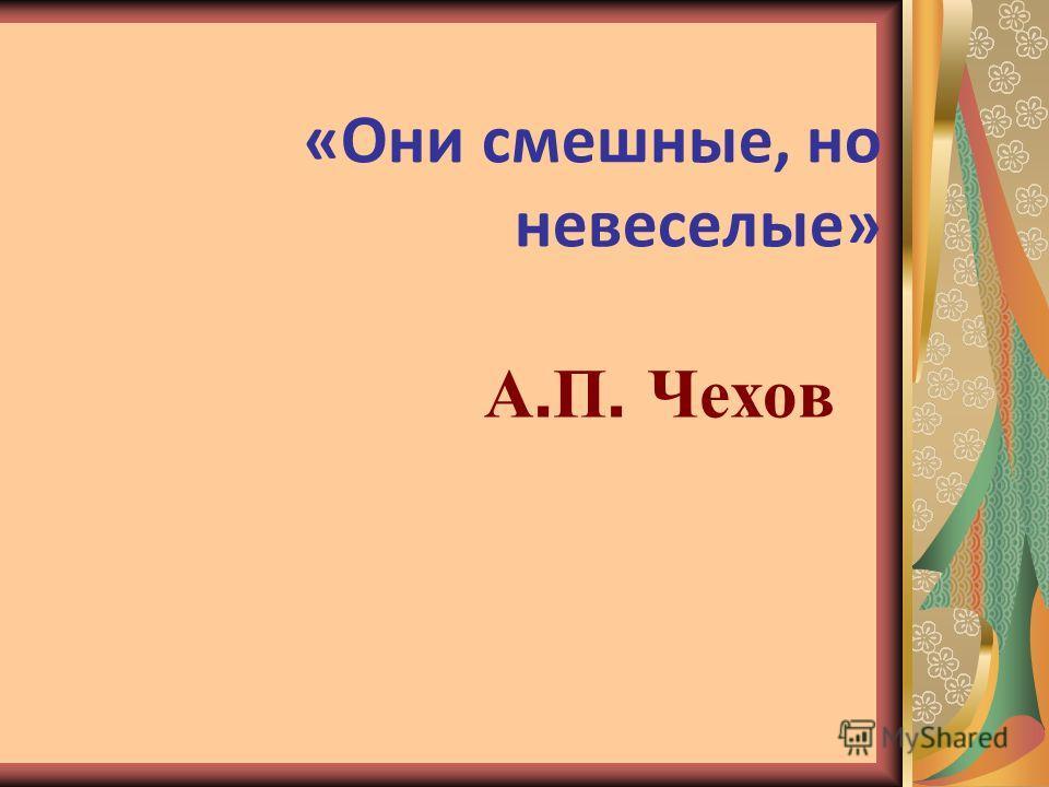 «Они смешные, но невеселые» А. П. Чехов