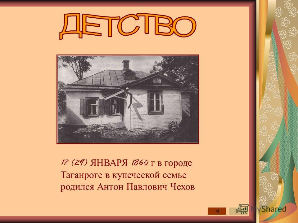 17 (29) ЯНВАРЯ 1860 г в городе Таганроге в купеческой семье родился Антон Павлович Чехов