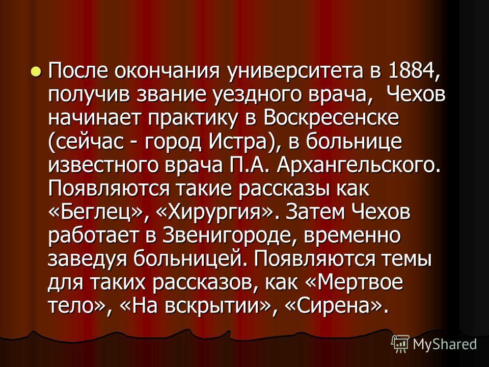 После окончания университета в 1884, получив звание уездного врача, Чехов начинает практику в Воскресенске (сейчас - город Истра), в больнице известного врача П.А. Архангельского. Появляются такие рассказы как «Беглец», «Хирургия». Затем Чехов работа