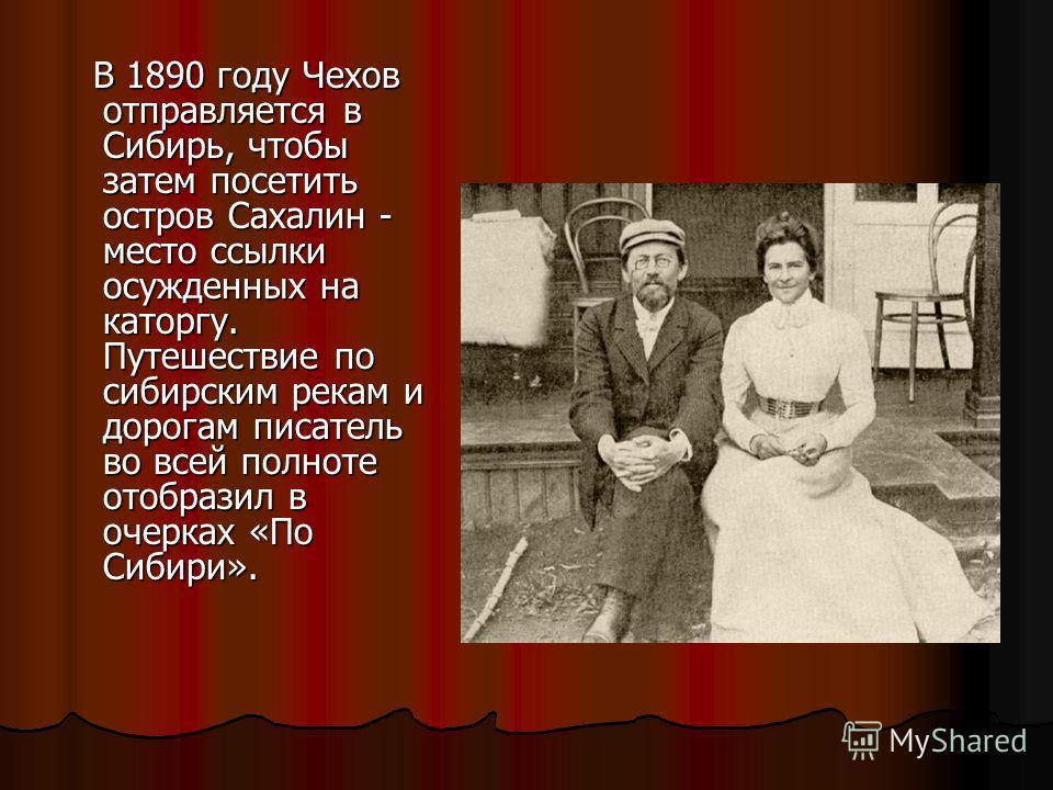 В 1890 году Чехов отправляется в Сибирь, чтобы затем посетить остров Сахалин - место ссылки осужденных на каторгу. Путешествие по сибирским рекам и дорогам писатель во всей полноте отобразил в очерках «По Сибири». В 1890 году Чехов отправляется в Сиб