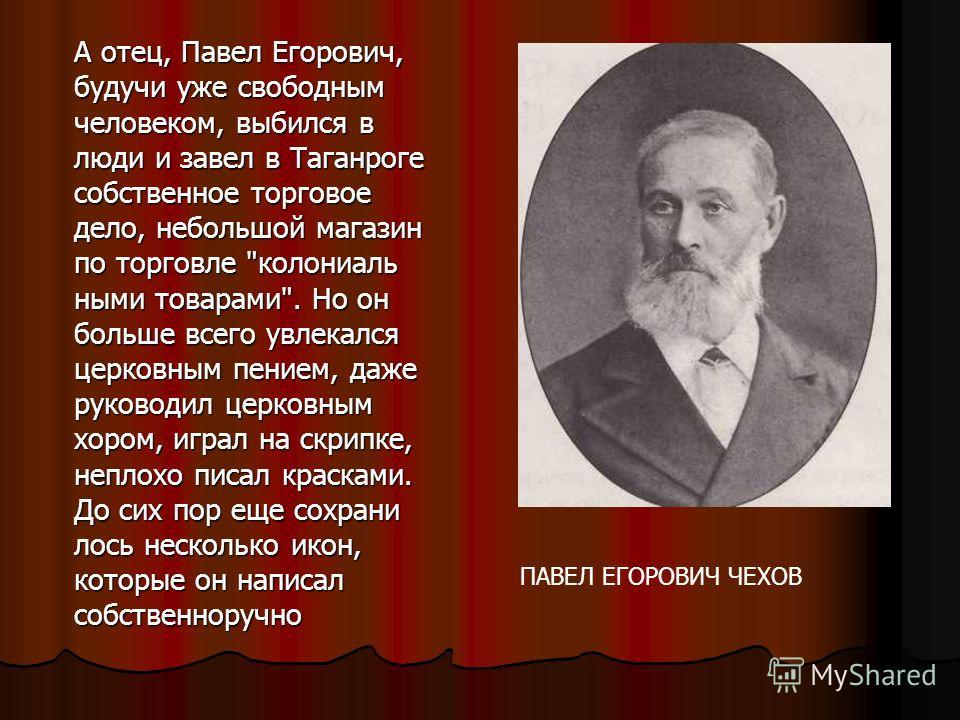А отец, Павел Егорович, будучи уже свободным человеком, выбился в люди и завел в Таганроге собственное торговое дело, небольшой магазин по торговле