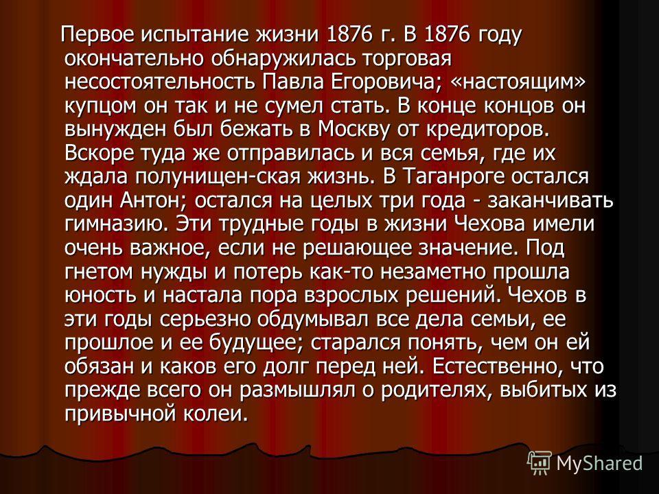 Первое испытание жизни 1876 г. В 1876 году окончательно обнаружилась торговая несостоятельность Павла Егоровича; «настоящим» купцом он так и не сумел стать. В конце концов он вынужден был бежать в Москву от кредиторов. Вскоре туда же отправилась и вс