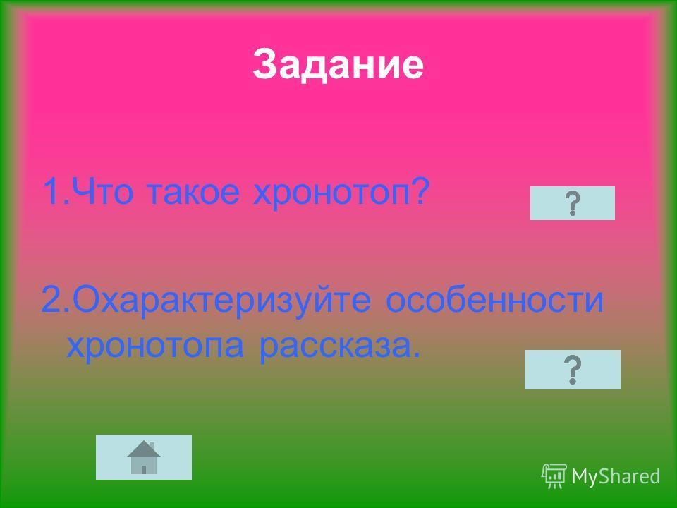 Задание 1. Что такое хронотоп? 2. Охарактеризуйте особенности хронотопа рассказа.