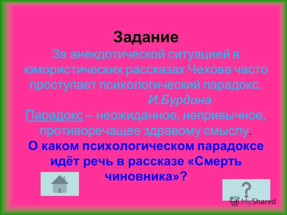 Задание За анекдотической ситуацией в юмористических рассказах Чехова часто проступает психологический парадокс. И.Бурдина Парадокс – неожиданное, непривычное, противоречащее здравому смыслу. О каком психологическом парадоксе идёт речь в рассказе «См
