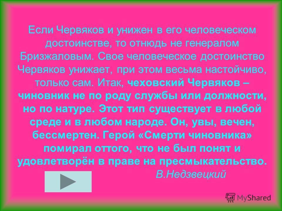 Если Червяков и унижен в его человеческом достоинстве, то отнюдь не генералом Бризжаловым. Свое человеческое достоинство Червяков унижает, при этом весьма настойчиво, только сам. Итак, чеховский Червяков – чиновник не по роду службы или должности, но