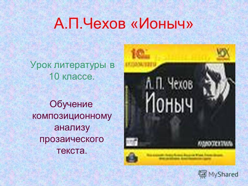 А.П.Чехов «Ионыч» Урок литературы в 10 классе. Обучение композиционному анализу прозаического текста.
