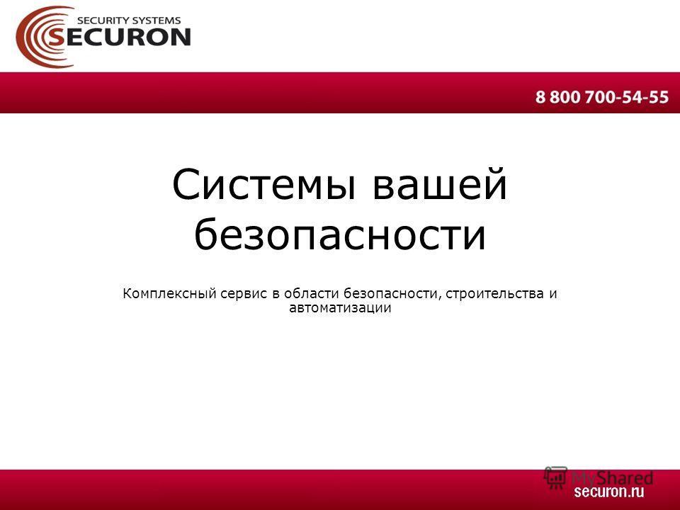 Комплексный сервис в области безопасности, строительства и автоматизации Системы вашей безопасности