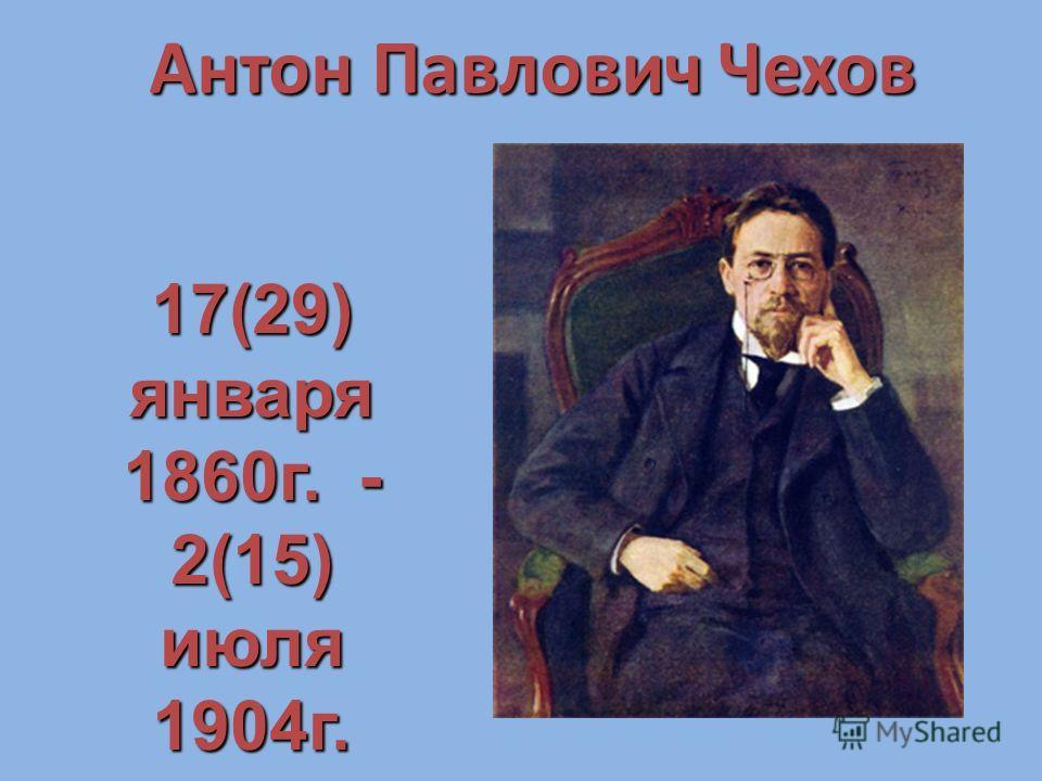 Антон Павлович Чехов 17(29) января 1860 г. - 2(15) июля 1904 г.