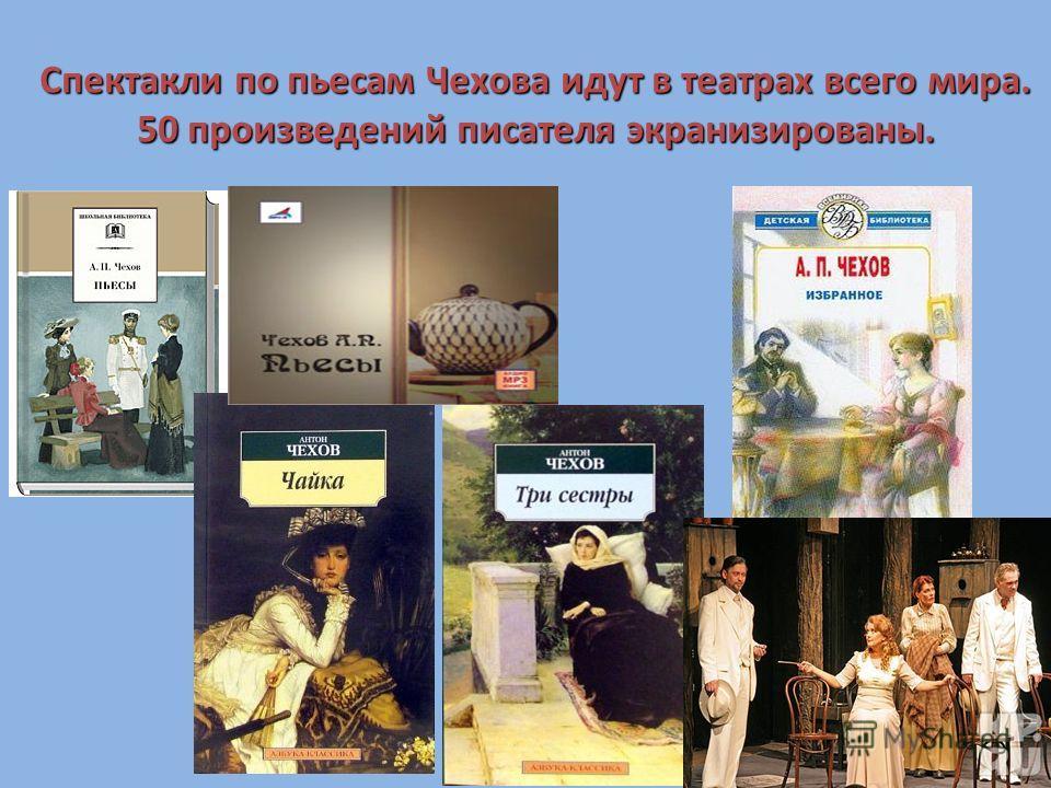 Спектакли по пьесам Чехова идут в театрах всего мира. 50 произведений писателя экранизированы.