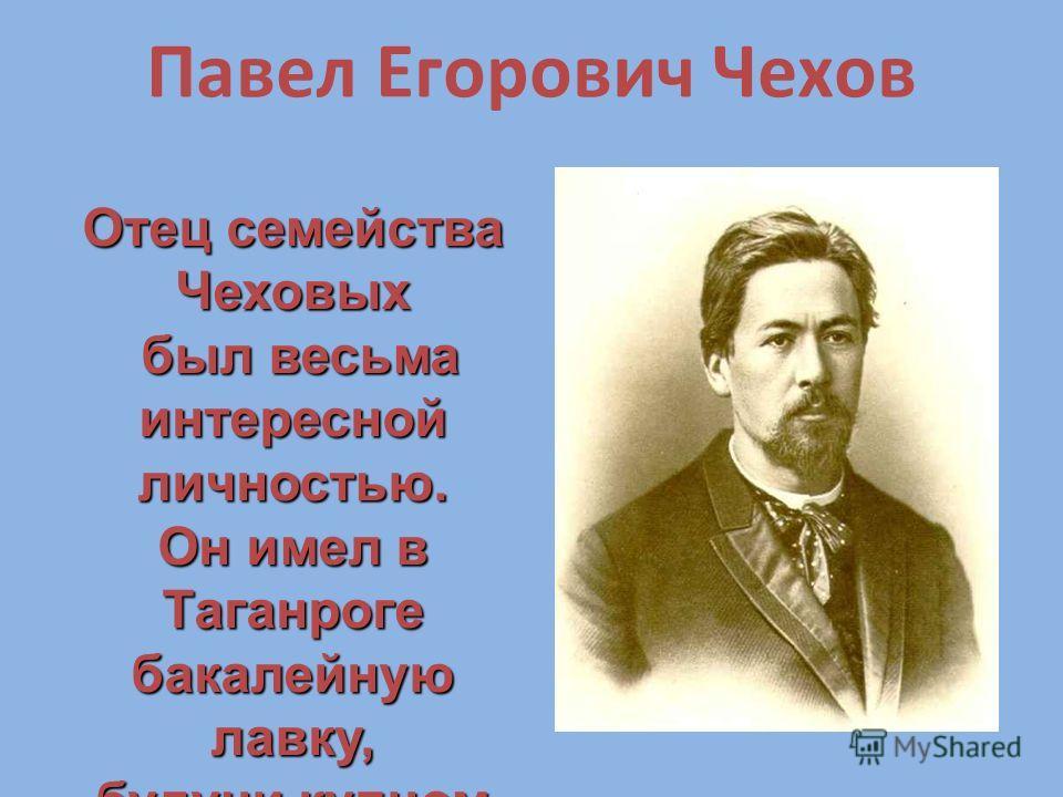 Отец семейства Чеховых был весьма интересной личностью. был весьма интересной личностью. Он имел в Таганроге бакалейную лавку, будучи купцом 3-й гильдии Павел Егорович Чехов