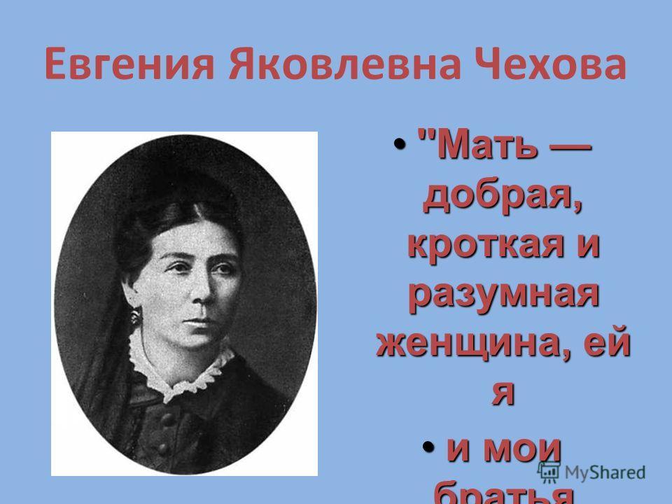 Евгения Яковлевна Чехова ''Мать добрая, кроткая и разумная женщина, ей я''Мать добрая, кроткая и разумная женщина, ей я и мои братья обязаны многим''.и мои братья обязаны многим''. Из письма А.П. Чехова