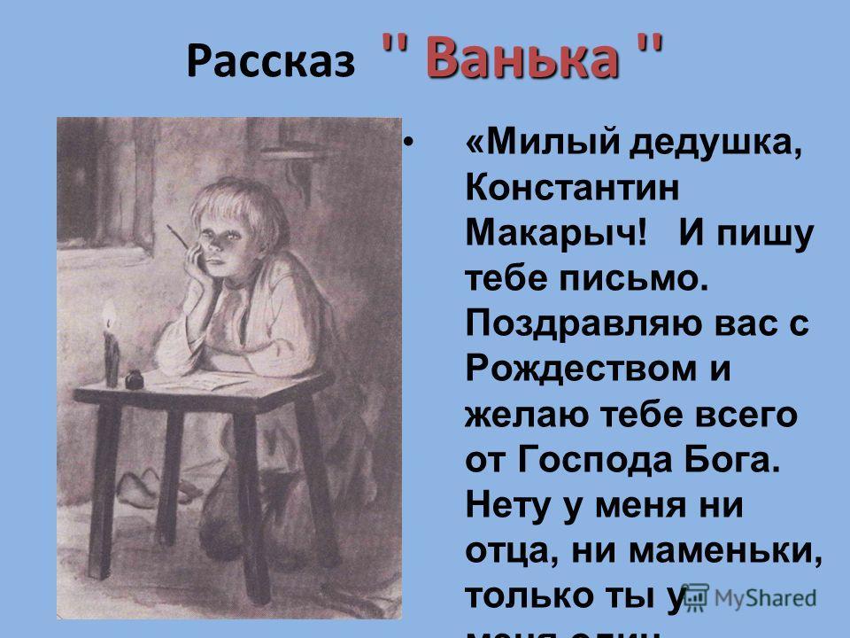 Дом в Москве '' Ванька '' Рассказ '' Ванька '' «Милый дедушка, Константин Макарыч! И пишу тебе письмо. Поздравляю вас с Рождеством и желаю тебе всего от Господа Бога. Нету у меня ни отца, ни маменьки, только ты у меня один остался». (письмо Ваньки Жу