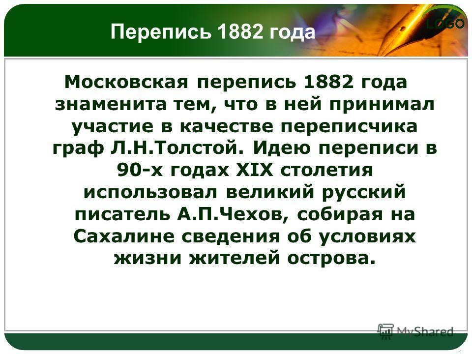 LOGO Московская перепись 1882 года знаменита тем, что в ней принимал участие в качестве переписчика граф Л.Н.Толстой. Идею переписи в 90-х годах XIX столетия использовал великий русский писатель А.П.Чехов, собирая на Сахалине сведения об условиях жиз